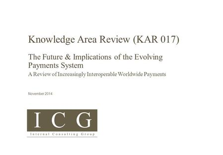 © <strong>Internal</strong> Consulting Group 2015 KAR 017 – Future of Global Payments COMMERCIAL IN CONFIDENCE Knowledge Area Review (KAR 017) The Future & Implications.