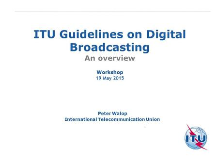 International Telecommunication Union ITU Guidelines on Digital Broadcasting An overview Peter Walop International Telecommunication Union Workshop 19.