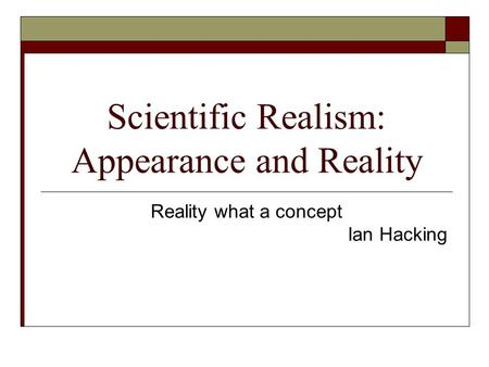Scientific Realism: Appearance and Reality Reality what a concept Ian Hacking.