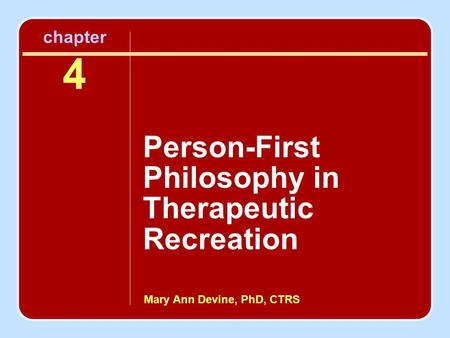 Mary Ann Devine, PhD, CTRS chapter 4 Person-First Philosophy in Therapeutic Recreation.