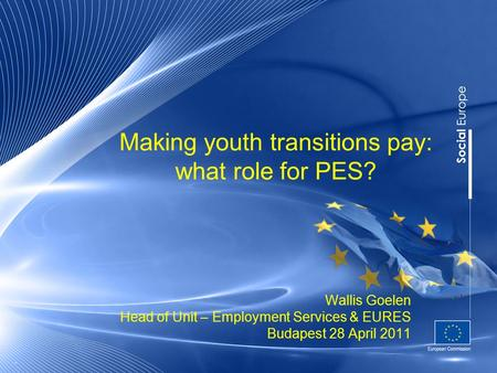 Making youth transitions pay: what role for PES? Wallis Goelen Head of Unit – Employment Services & EURES Budapest 28 April
