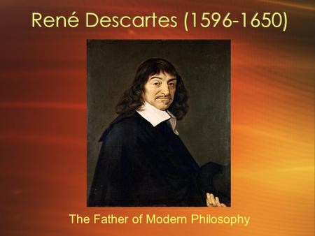 René Descartes ( ) The Father of Modern Philosophy.
