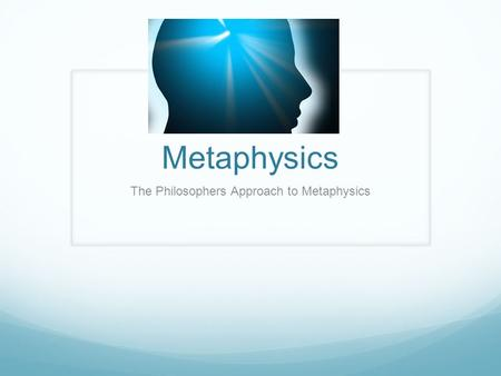 Metaphysics The Philosophers Approach to Metaphysics.