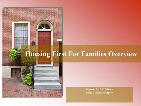 Housing First For Families Overview Prepared By: J.X. Gilmore Grant Compliance Officer.