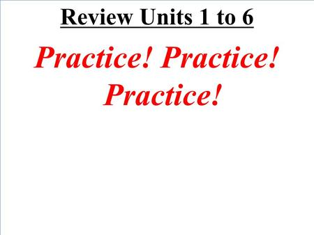 Review Units 1 to 6 Practice! Practice! Practice!.