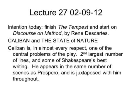 Lecture Intention today: finish The Tempest and start on Discourse on Method, by Rene Descartes. CALIBAN and THE STATE of NATURE Caliban is,