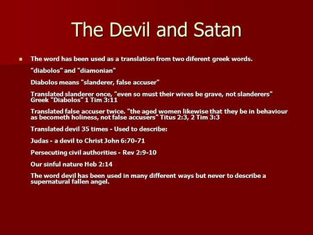 The Devil and Satan The word has been used as a translation from two diferent greek words. diabolos and diamonian Diabolos means slanderer, false.