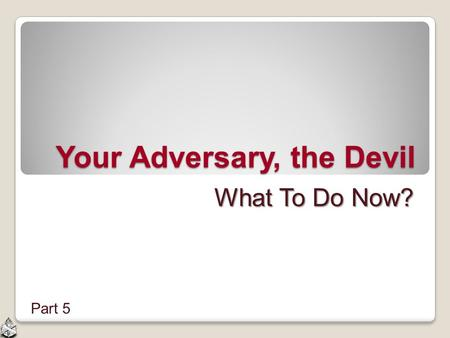 Your Adversary, the Devil What To Do Now? Part 5.
