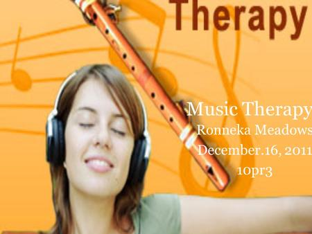 <strong>Music</strong> <strong>Therapy</strong> Ronneka Meadows December.16, pr3.