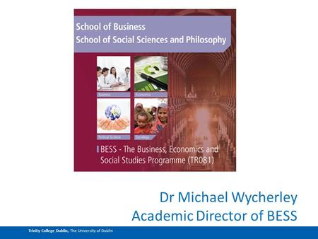 Trinity College Dublin, The University of Dublin Dr Michael Wycherley Academic Director of BESS.