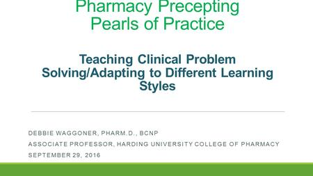 Pharmacy Precepting Pearls of Practice Teaching Clinical Problem Solving/Adapting to Different Learning Styles DEBBIE WAGGONER, PHARM.D., BCNP ASSOCIATE.