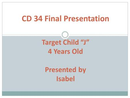 "CD 34 Final Presentation Target Child ""J"" 4 Years Old Presented by Isabel."