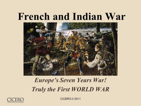 French and <strong>Indian</strong> War Europe's Seven Years War! Truly the First WORLD WAR CICERO © 2011.