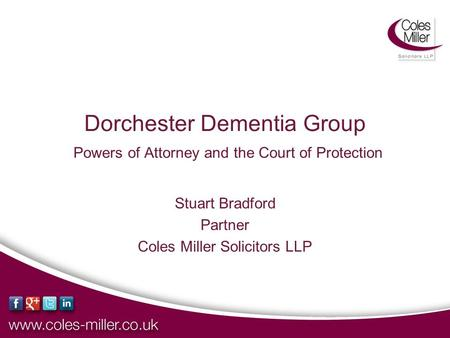 Dorchester Dementia Group Powers of Attorney and the Court of Protection Stuart Bradford Partner Coles Miller Solicitors LLP.