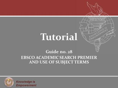 Knowledge is Empowerment Tutorial Guide no. 28 EBSCO ACADEMIC SEARCH PREMIER AND USE OF SUBJECT TERMS.