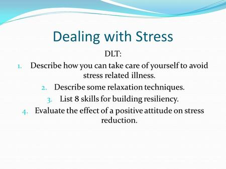 Dealing with Stress DLT: 1. Describe how you can take care of yourself to avoid stress related illness. 2. Describe some relaxation techniques. 3. List.