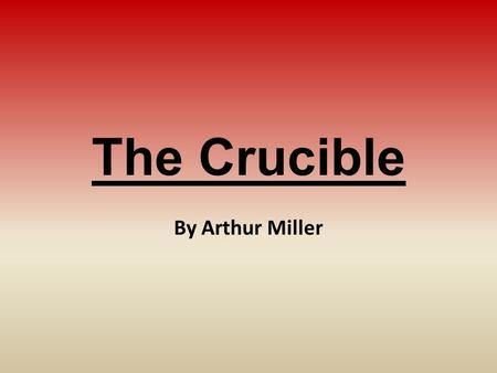 The Crucible By Arthur Miller. The Author: Arthur Miller Born in 1915 in New York City; died in 2005 (89-years-old) Graduated from U of M with journalism.