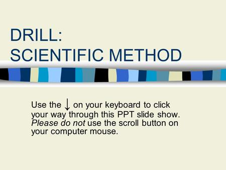 DRILL: SCIENTIFIC METHOD Use the ↓ on your keyboard to click your way through this PPT slide show. Please do not use the scroll button on your computer.