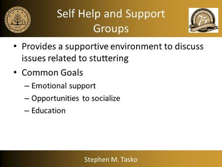 Self Help and Support Groups Provides a supportive environment to discuss issues related to stuttering Common Goals – Emotional support – Opportunities.