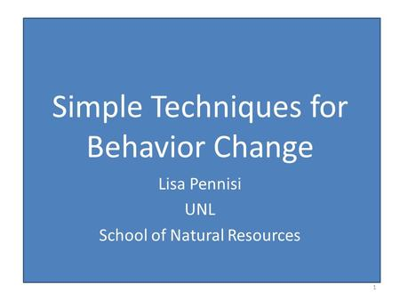Simple Techniques for Behavior Change Lisa Pennisi UNL School of Natural Resources 1.
