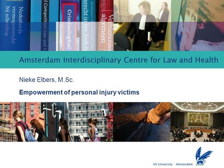 Empowerment of personal injury victims Amsterdam Interdisciplinary Centre for Law and Health Nieke Elbers, M.Sc. Empowerment of personal injury victims.