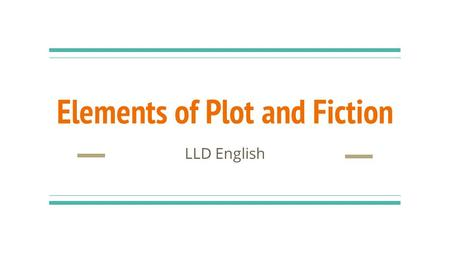 Elements of Plot and Fiction LLD English. Setting The where and when of a story Example: Newton High School, September 1 Come up with your own example,