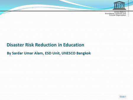 Disaster Risk Reduction in Education Slide 1 By Sardar Umar Alam, ESD Unit, UNESCO Bangkok.