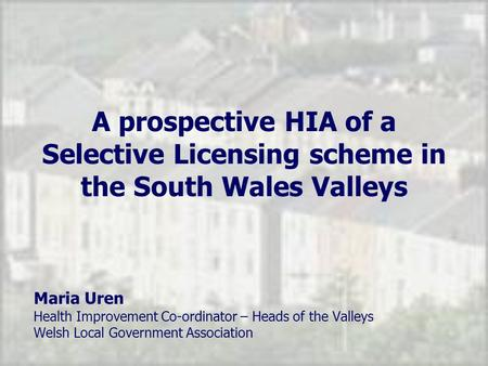 A prospective HIA of a Selective Licensing scheme in the South Wales Valleys Maria Uren Health Improvement Co-ordinator – Heads of the Valleys Welsh Local.
