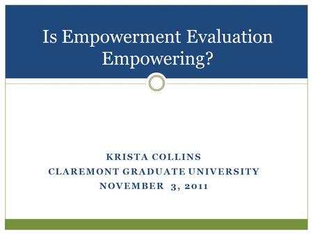 KRISTA COLLINS CLAREMONT GRADUATE UNIVERSITY NOVEMBER 3, 2011 Is Empowerment Evaluation Empowering?