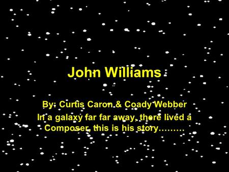 John Williams By: Curtis Caron & Coady Webber In a galaxy far far away, there lived a Composer, this is his story………