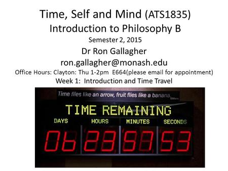 Time, Self and <strong>Mind</strong> (ATS1835) Introduction to Philosophy B Semester 2, 2015 Dr Ron Gallagher Office Hours: Clayton: Thu 1-2pm.