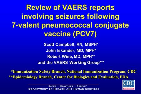 Review of VAERS reports involving seizures following 7-valent pneumococcal conjugate vaccine (PCV7) Scott Campbell, RN, MSPH* John Iskander, MD, MPH* Robert.