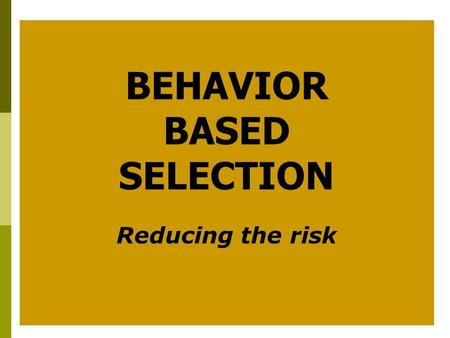 BEHAVIOR BASED SELECTION Reducing the risk. Goals  Improve hiring accuracy  Save time and money  Reduce risk.