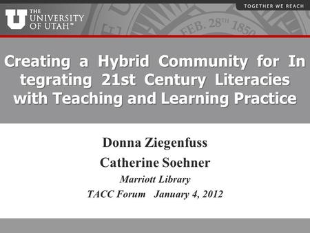 Creating a Hybrid Community for In tegrating 21st Century Literacies with Teaching and Learning Practice Donna Ziegenfuss Catherine Soehner Marriott Library.