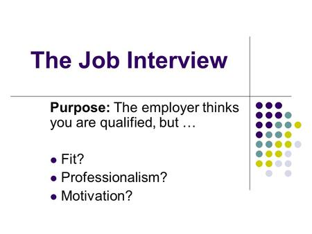 The Job Interview Purpose: The employer thinks you are qualified, but … Fit? Professionalism? Motivation?