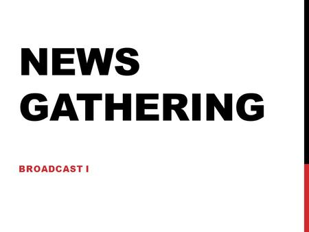 NEWS GATHERING BROADCAST I. CH 2: NEWS GATHERING Defining News Simply put, news is information about events, people, or issues that the public wants or.