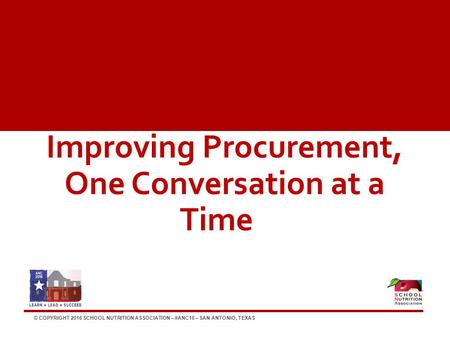 © COPYRIGHT 2016 SCHOOL NUTRITION ASSOCIATION – #ANC16 – SAN ANTONIO, TEXAS Improving Procurement, One Conversation at a Time.
