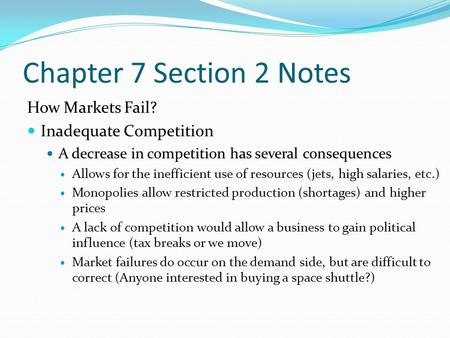 Chapter 7 Section 2 Notes How Markets Fail? Inadequate Competition A decrease in competition has several consequences Allows for the inefficient use of.