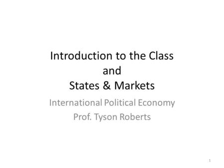 Introduction to the Class and States & Markets International Political Economy Prof. Tyson Roberts 1.