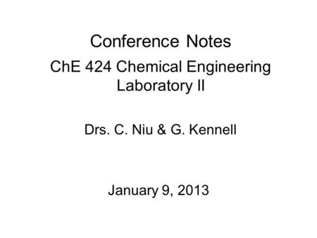 Conference Notes ChE 424 Chemical Engineering Laboratory II January 9, 2013 Drs. C. Niu & G. Kennell.