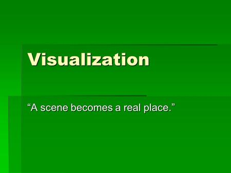 "Visualization ""A scene becomes a real place."". Visualization… …See it in your head. Key Phrases:  I see…  I hear…  It is…"