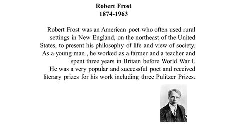 <strong>Robert</strong> Frost <strong>Robert</strong> Frost was an American poet who often used rural settings in New England, on <strong>the</strong> northeast of <strong>the</strong> United States, to present.