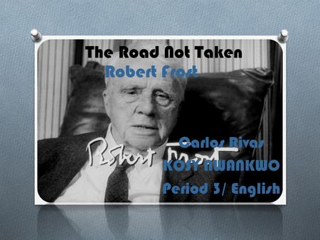 Carlos Rivas KOSY NWANKWO Period 3/ English The Road Not Taken Robert Frost.