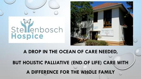 A DROP IN THE OCEAN OF CARE NEEDED, BUT HOLISTIC PALLIATIVE (END OF LIFE) CARE WITH A DIFFERENCE FOR THE WHOLE FAMILY.