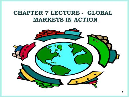 1 CHAPTER 7 LECTURE - GLOBAL MARKETS IN ACTION. 2  Because we trade with people in other countries, the goods and services that we can buy and consume.