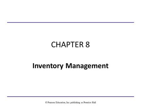 CHAPTER 8 Inventory Management © Pearson Education, Inc. publishing as Prentice Hall.
