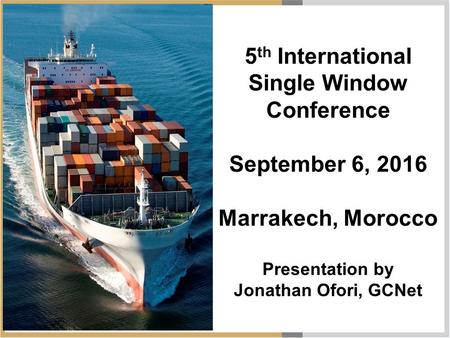 5 th International Single Window Conference September 6, 2016 Marrakech, Morocco Presentation by Jonathan Ofori, GCNet.
