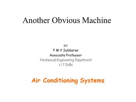 Another Obvious Machine Air Conditioning Systems BY P M V Subbarao Associate Professor Mechanical Engineering Department I I T Delhi.