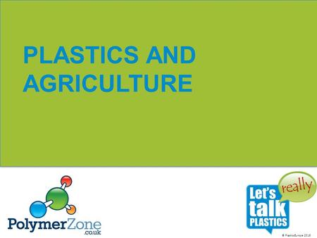 © PlasticsEurope 2016 PLASTICS AND AGRICULTURE. © Plastics Europe 2016 PLASTICS ARE EVERYWHERE! You'll find them in: transport packaging building and.