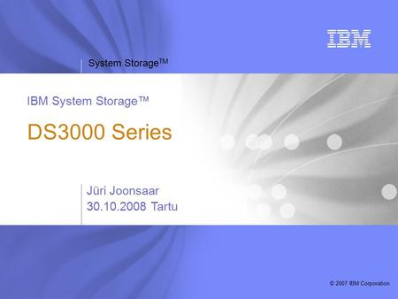 System Storage TM © 2007 IBM Corporation IBM System Storage™ DS3000 Series Jüri Joonsaar Tartu.